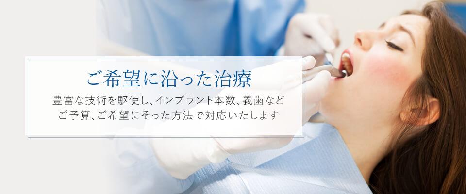 ご希望に沿った治療豊富な技術を駆使し、インプラント本数、義歯などご予算、ご希望にそった方法で対応いたします。